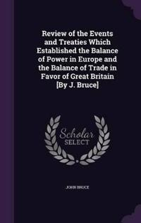 Review of the Events and Treaties Which Established the Balance of Power in Europe and the Balance of Trade in Favor of Great Britain [By J. Bruce]