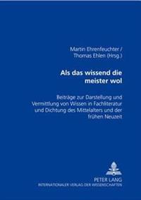 ALS Das Wissend Die Meister Wol: Beitraege Zur Darstellung Und Vermittlung Von Wissen in Fachliteratur Und Dichtung Des Mittelalters Und Der Fruehen N