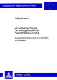 Verlustverrechnung Bei Ertragsteuerlicher Konzernbesteuerung: Deutschland, Oesterreich Und Die USA Im Vergleich