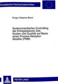 Systemorientiertes Controlling Der Erfolgsfaktoren Zeit, Kosten Und Qualitaet Auf Basis Eines Prozess-Netzplan-Modells (Pnm)