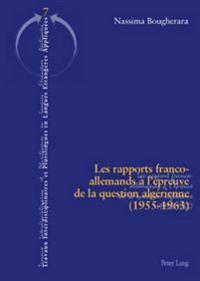 Les Rapports Franco-Allemands À l'Épreuve de la Question Algérienne (1955-1963) = Les Rapports Franco-Allemands A L'Epreuve de La Question Algerienne