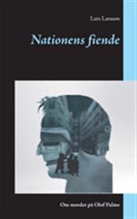 Nationens fiende:Om mordet på Olof Palme - Lars Larsson pdf epub