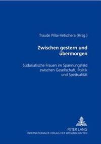 Zwischen Gestern Und Uebermorgen: Suedasiatische Frauen Im Spannungsfeld Zwischen Gesellschaft, Politik Und Spiritualitaet
