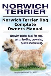 Norwich Terrier. Norwich Terrier Dog Complete Owners Manual. Norwich Terrier Book for Care, Costs, Feeding, Grooming, Health and Training.