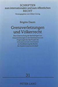 Grenzverletzungen Und Voelkerrecht: Eine Untersuchung Der Rechtsfolgen Von Grenzverletzungen in Der Staatenpraxis Und Folgerungen Fuer Das Projekt Der