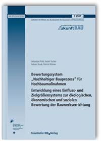 """Bewertungssystem """"Nachhaltiger Bauprozess"""" für Hochbaumaßnahmen. Entwicklung eines Einfluss- und Zielgrößensystems zur ökologischen, ökonomischen und sozialen Bewertung der Bauwerkserrichtung. Abschlussbericht."""