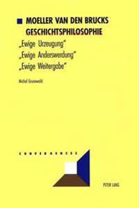 Moeller Van Den Brucks Geschichtsphilosophie: Bd. 1: Ewige Urzeugung - Ewige Anderswerdung - Ewige Weitergabe- Bd. 2: Rasse Und Nation - Meinungen Ueb