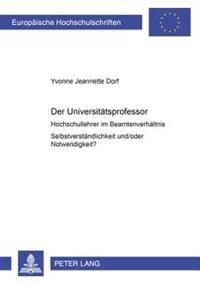 Der Universitaetsprofessor: Hochschullehrer Im Beamtenverhaeltnis. Selbstverstaendlichkeit Und/Oder Notwendigkeit?