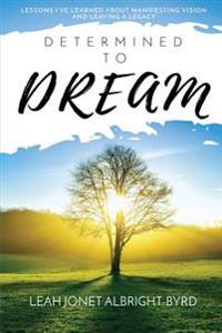 Determined to Dream: How to Manifest Vision & Live Your Legacy