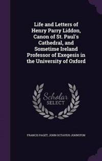 Life and Letters of Henry Parry Liddon, Canon of St. Paul's Cathedral, and Sometime Ireland Professor of Exegesis in the University of Oxford