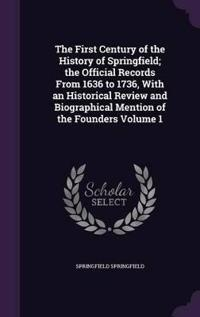 The First Century of the History of Springfield; The Official Records from 1636 to 1736, with an Historical Review and Biographical Mention of the Founders Volume 1