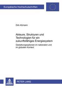 Akteure, Strukturen Und Technologien Fuer Ein Zukunftsfaehiges Energiesystem: Gestaltungsoptionen Im Nationalen Und Globalen Kontext