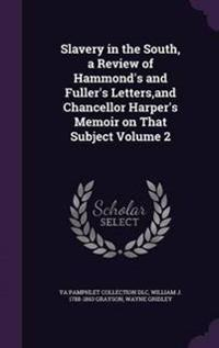 Slavery in the South, a Review of Hammond's and Fuller's Letters, and Chancellor Harper's Memoir on That Subject Volume 2
