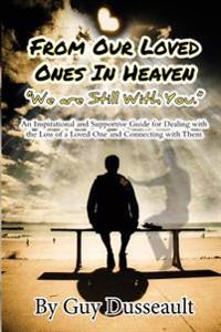 From Our Loved Ones in Heaven - We Are Still with You: An Inspirational and Supportive Guide for Dealing with the Loss of a Loved One and Connecting w
