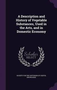 A Description and History of Vegetable Substances, Used in the Arts, and in Domestic Economy