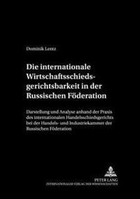 Die Internationale Wirtschaftsschiedsgerichtsbarkeit in Der Russischen Foederation: Darstellung Und Analyse Anhand Der Praxis Des Internationalen Hand