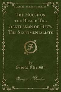 The House on the Beach; The Gentleman of Fifty; The Sentimentalists (Classic Reprint)