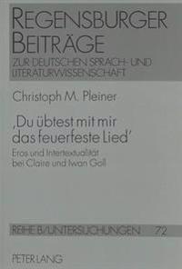 'Du Uebtest Mit Mir Das Feuerfeste Lied': Eros Und Intertextualitaet Bei Claire Und Iwan Goll