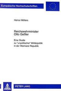 Reichswehrminister Otto Gessler: Eine Studie Zu -Unpolitischer- Militaerpolitik in Der Weimarer Republik