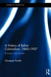 A History of Italian Colonialism, 1860-1907: Europe S Last Empire