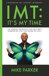 Imt: It's My Time: The Mindset Principles That Not Only Changed My Life, They Saved My Life!