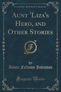 Aunt 'Liza's Hero, and Other Stories (Classic Reprint)
