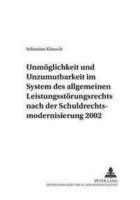 Unmoeglichkeit Und Unzumutbarkeit Im System Des Allgemeinen Leistungsstoerungsrechts Nach Der Schuldrechtsmodernisierung 2002