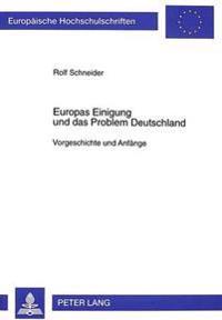 Europas Einigung Und Das Problem Deutschland: Vorgeschichte Und Anfaenge