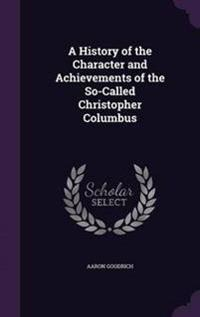 A History of the Character and Achievements of the Socalled Christopher Columbus