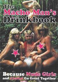 The Macho Man's Drinkbook: Because Nude Girls and Alcohol Go Great Together
