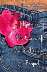 Hypnotik: The Curses of Ashley Peyton. the Prequel: The Prequel to Book One of the Curses of Ashley Peyton