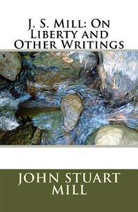 J. S. Mill: On Liberty and Other Writings