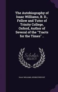 The Autobiography of Isaac Williams, B. D., Fellow and Tutor of Trinity College, Oxford, Author of Several of the Tracts for the Times ..
