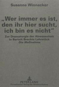 -Wer Immer Es Ist, Den Ihr Hier Sucht, Ich Bin Es Nicht-: Zur Dramaturgie Der Abwesenheit in Bertolt Brechts Lehrstueck -Die Massnahme-