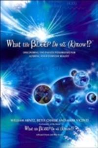 What the Bleep Do We Know!?(tm): Discovering the Endless Possibilities for Altering Your Everyday Reality