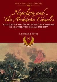 Napoleon and the Archduke Charles: A History of the Franco-Austrian Campaign in the Valley of the Danube 1809