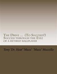 The Drive ... (to Succeed!) Success Through the Eyez of a Retired Ballplayer: Words of Wisdom from One Who Saw, Heard and Observed Much Success from a