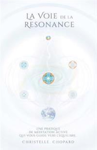 La Voie de La Resonance: Une Pratique de Meditation Active Qui Accompagne Vers L'Equilibre, Base Sur Les Cinq Elements.