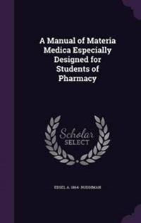 A Manual of Materia Medica Especially Designed for Students of Pharmacy