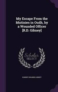 My Escape from the Mutinies in Oudh, by a Wounded Officer [R.D. Gibney]