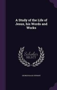 A Study of the Life of Jesus, His Words and Works