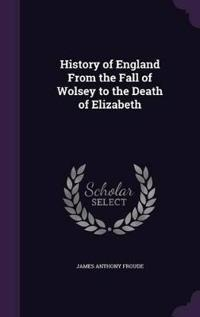 History of England from the Fall of Wolsey to the Death of Elizabeth;
