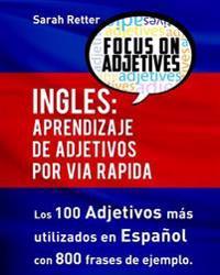 Ingles: Aprendizaje de Adjetivos Por Via Rapida: Los 100 Adjetivos Mas Usados En Ingles Con 800 Frases de Ejemplo