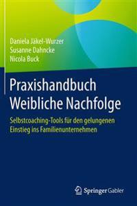 Praxishandbuch Weibliche Nachfolge: Selbstcoaching-Tools Für Den Gelungenen Einstieg Ins Familienunternehmen