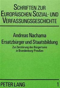 Ersatzbuerger Und Staatsbildung: Zur Zerstoerung Des Buergertums in Brandenburg-Preussen