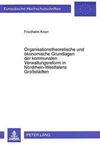 Organisationstheoretische Und Oekonomische Grundlagen Der Kommunalen Verwaltungsreform in Nordrhein-Westfalens Grossstaedten