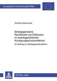 Streitgegenstand, Rechtskraft Und Praeklusion Im Arbeitsgerichtlichen Kuendigungsschutzverfahren: Ein Beitrag Zur Streitgegenstandslehre
