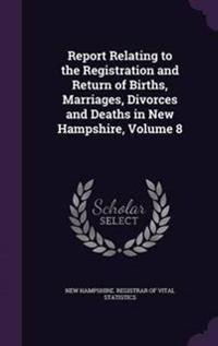 Report Relating to the Registration and Return of Births, Marriages, Divorces and Deaths in New Hampshire, Volume 8