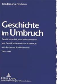 Geschichte Im Umbruch: Geschichtspolitik, Geschichtsunterricht Und Geschichtsbewusstsein in Der Ddr Und Den Neuen Bundeslaendern 1983-1993