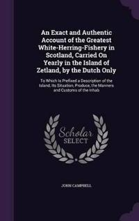 An Exact and Authentic Account of the Greatest White-Herring-Fishery in Scotland, Carried on Yearly in the Island of Zetland, by the Dutch Only